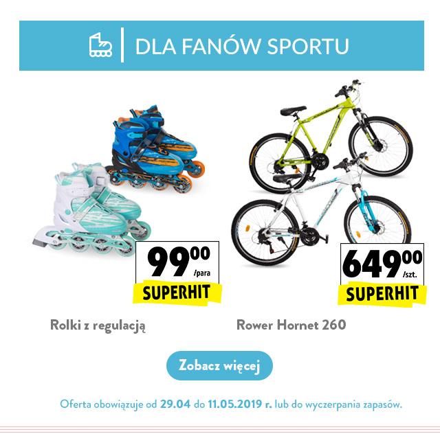 DLA FANÓW SPORTU - oferta obowiązuje od 29.04 Rolki z regulacją, 99,00 zł/para Rower Hornet 260, 649,00 zł/szt.
